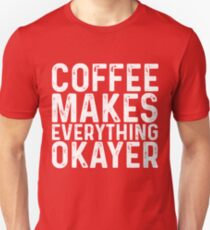 Coffee Makes Everything Okayer T-Shirt