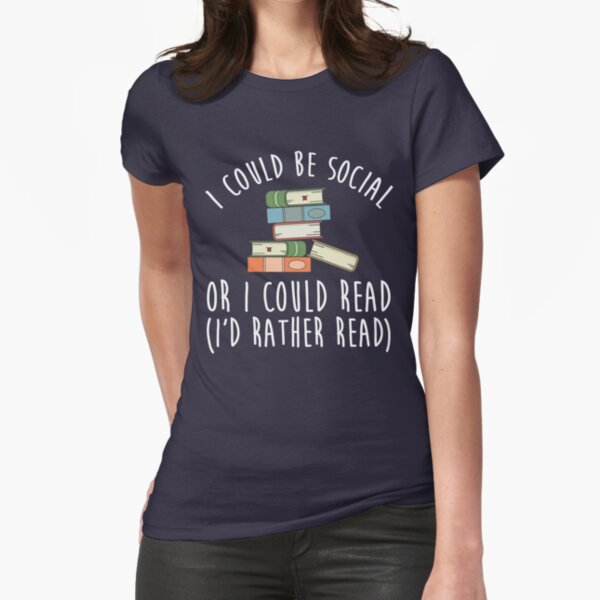I Could Be Social Or I Could Read - I'd Rather Read Fitted T-Shirt