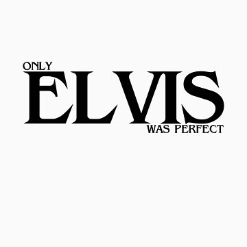 Only ELVIS was perfect. by dinjaninjart