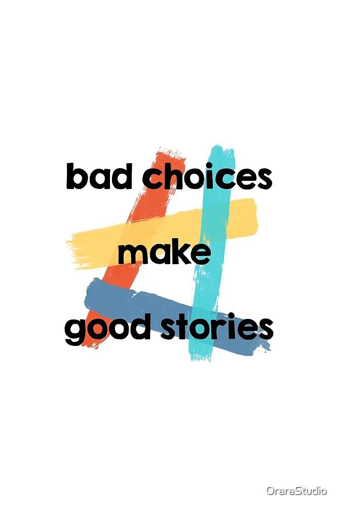 Bad Choices Make Good Stories by OraraStudio