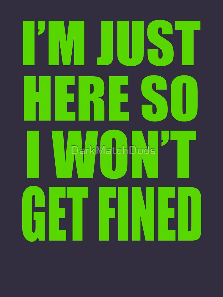 I'm Just Here So I Wont Get Fined | Unisex T-Shirt