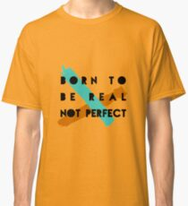 Born To Be Real Not Perfect Classic T-Shirt