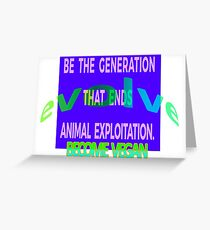 BE THE GENERATION THAT ENDS ANIMAL EXPLOITATION. GO VEGAN. Greeting Card