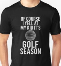 Of Course I Yell At My Kid It's Golf Season T-Shirt