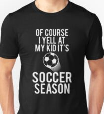 Of Course I Yell At My Kid It's Soccer Season T-Shirt