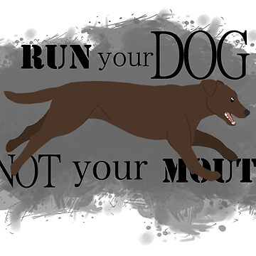 Run Your Dog Not Your Mouth Lab Chocolate by maretjohnson