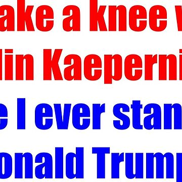 I'll take a knee with Colin Kaepernick before I ever stand with Donald Trump by Eleshis