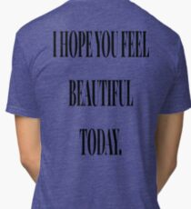 I HOPE YOU FEEL BEAUTIFUL TODAY. Tri-blend T-Shirt