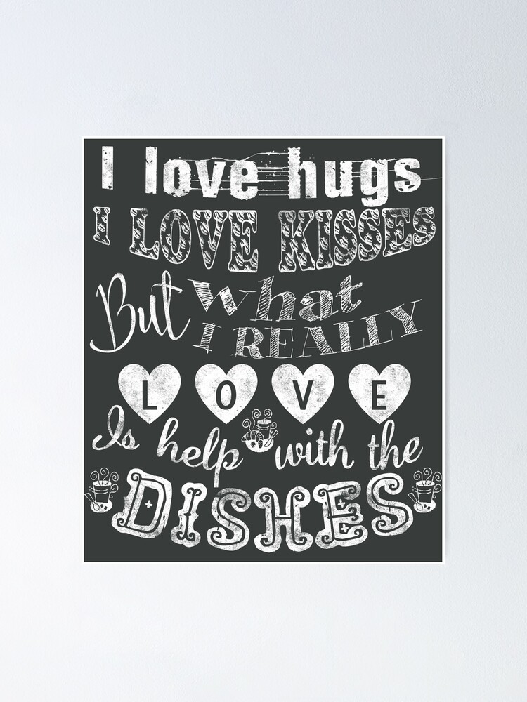 I Love Kisses But What I Really Love Is Help With The Dishes Poster By Mensijazavcevic Redbubble
