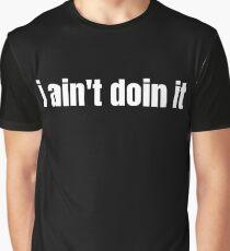 i ain't doin it Graphic T-Shirt