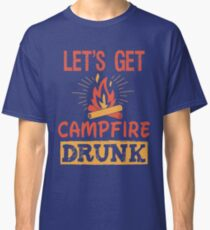 Let's Get Campfire Drunk T-Shirt Cool Camping TShirt Classic T-Shirt
