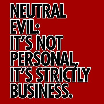 Neutral evil is not personal. by dameofphones