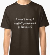 I wasn't born, I magically appeared in Season 5 - Buffy the Vampire Slayer Classic T-Shirt