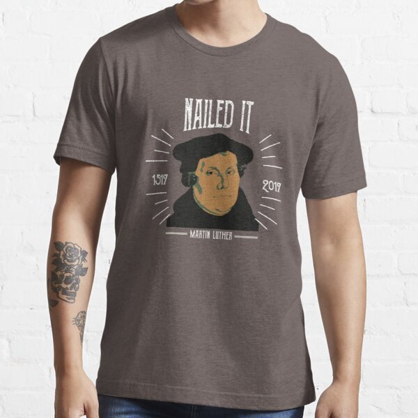 Martin Luther 500 Years of Reformation | Nailed It Essential T-Shirt