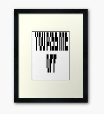 You PISS ME OFF Framed Print