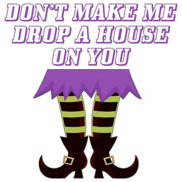 Don't Make Me Drop A House On You Wizard Of Oz by KahlenDeveraux