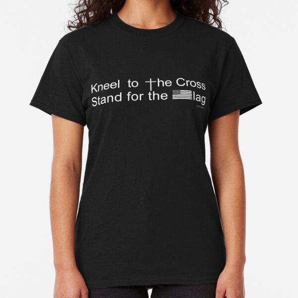 Kneel to the Cross, Stand for the Flag Classic T-Shirt