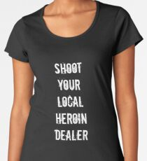 Shoot your local heroin dealer Women's Premium T-Shirt