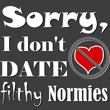 Sorry I don't date filthy normies - geek culture  by AMagicalJourney