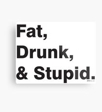 Fat, Drunk & Stupid: Black Metal Print