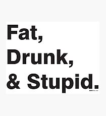 Fat, Drunk & Stupid: Black Photographic Print