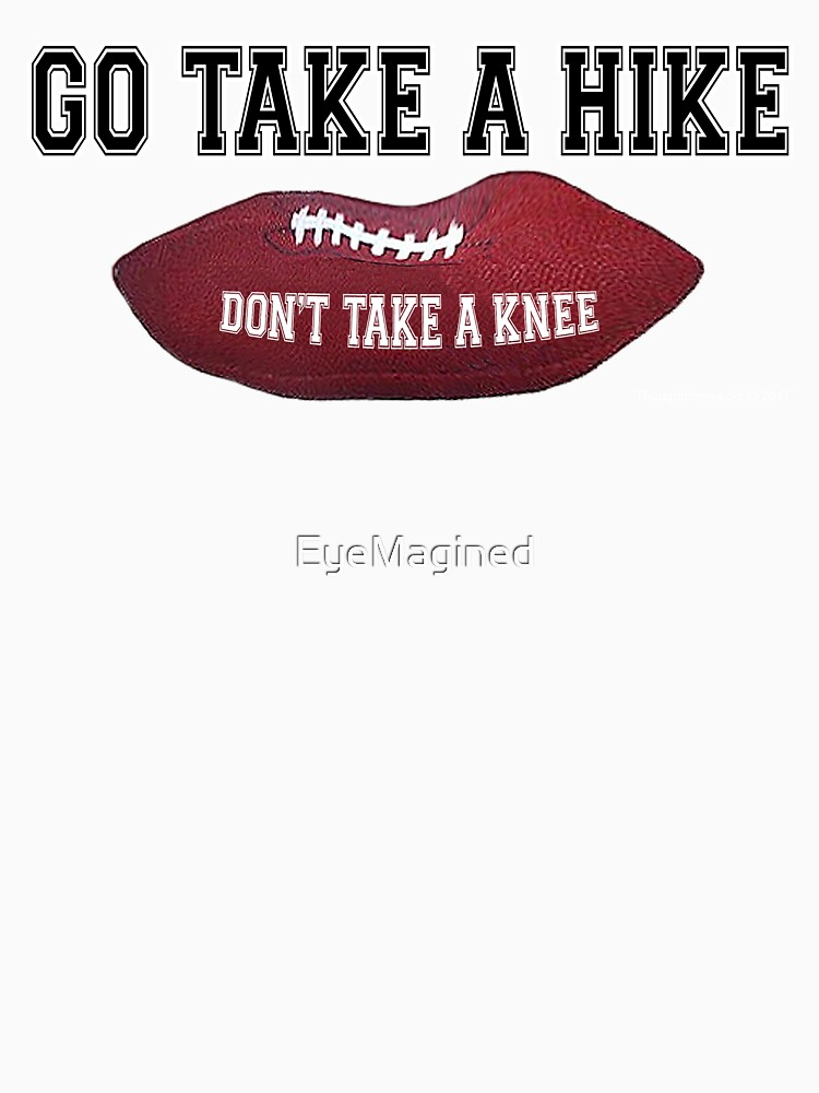 Don't Take a Knee, Go Take a Hike! by EyeMagined