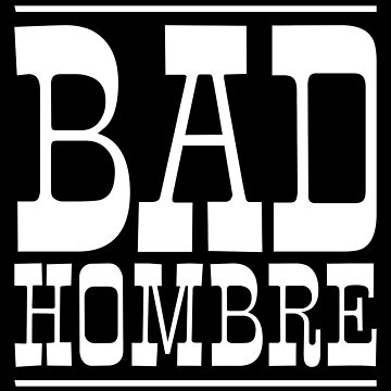 Bad Hombre (White Print) by robertpartridge