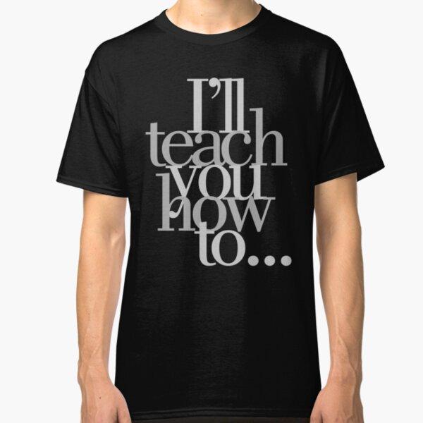I'll Teach You How To... Classic T-Shirt