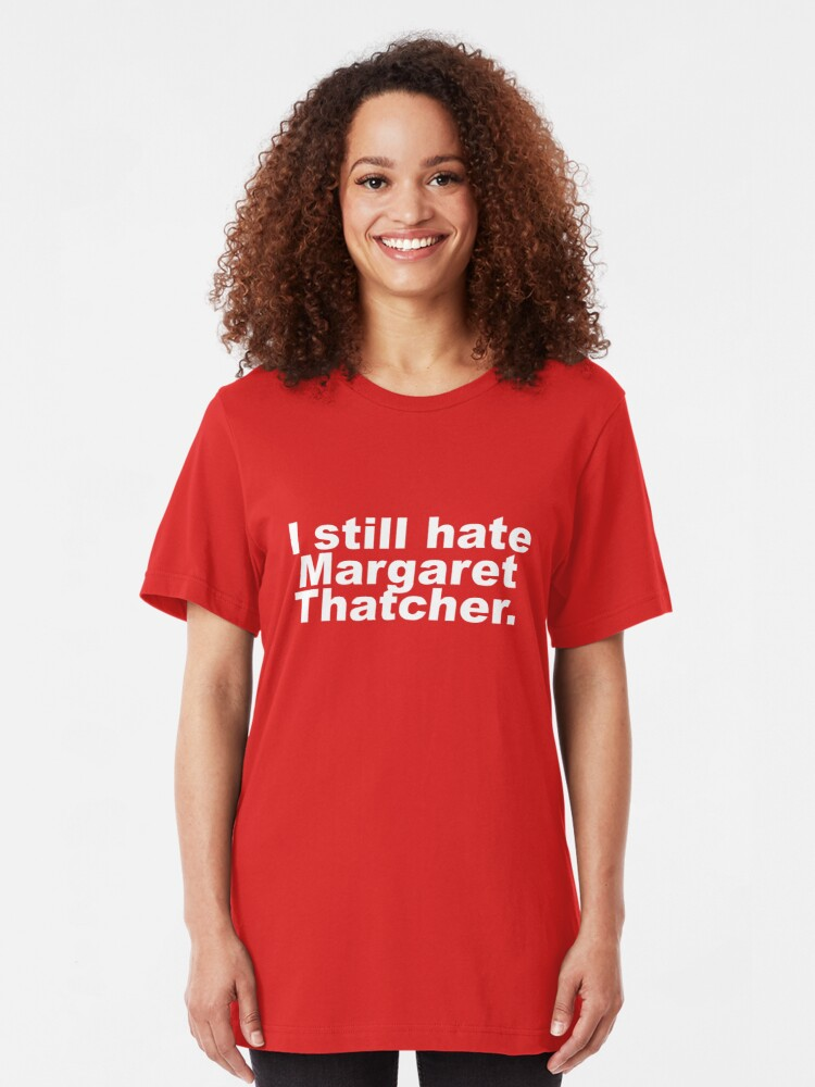 Alternate view of I Still Hate Margaret Thatcher- Funny Anti-Tory  Slim Fit T-Shirt