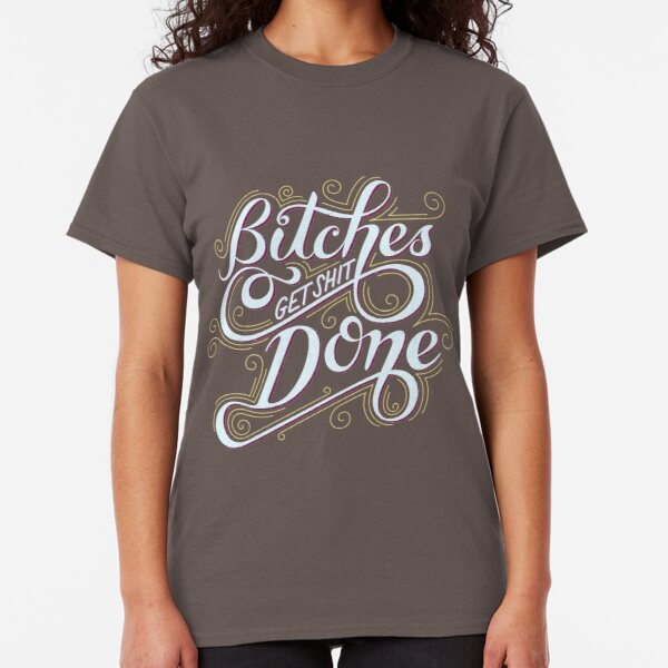 Bitches Get Sh*t Done Classic T-Shirt