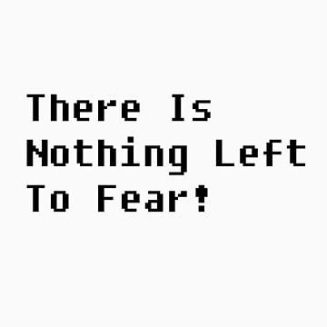 There is nothing left to fear! by hitme