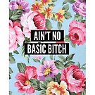 Ain't No Basic Bitch (floral) by Amy Grace