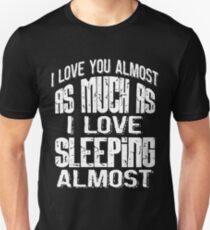 I love you almost as much as i love sleeping almost T-Shirt