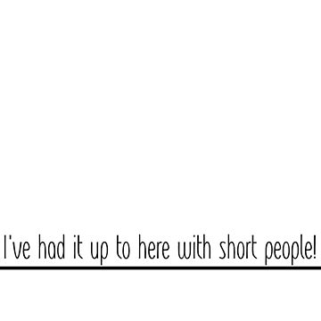 I've Had It Up To Here With Short People! (Black Font) by scandude