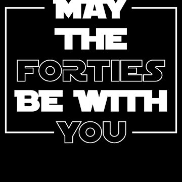 May The Forties Be With You Design For Geeks Nerds Men Women by artbyanave