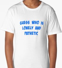 Guess Who Is Lonely and Pathetic Long T-Shirt