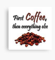 First Coffee, then everything else Canvas Print