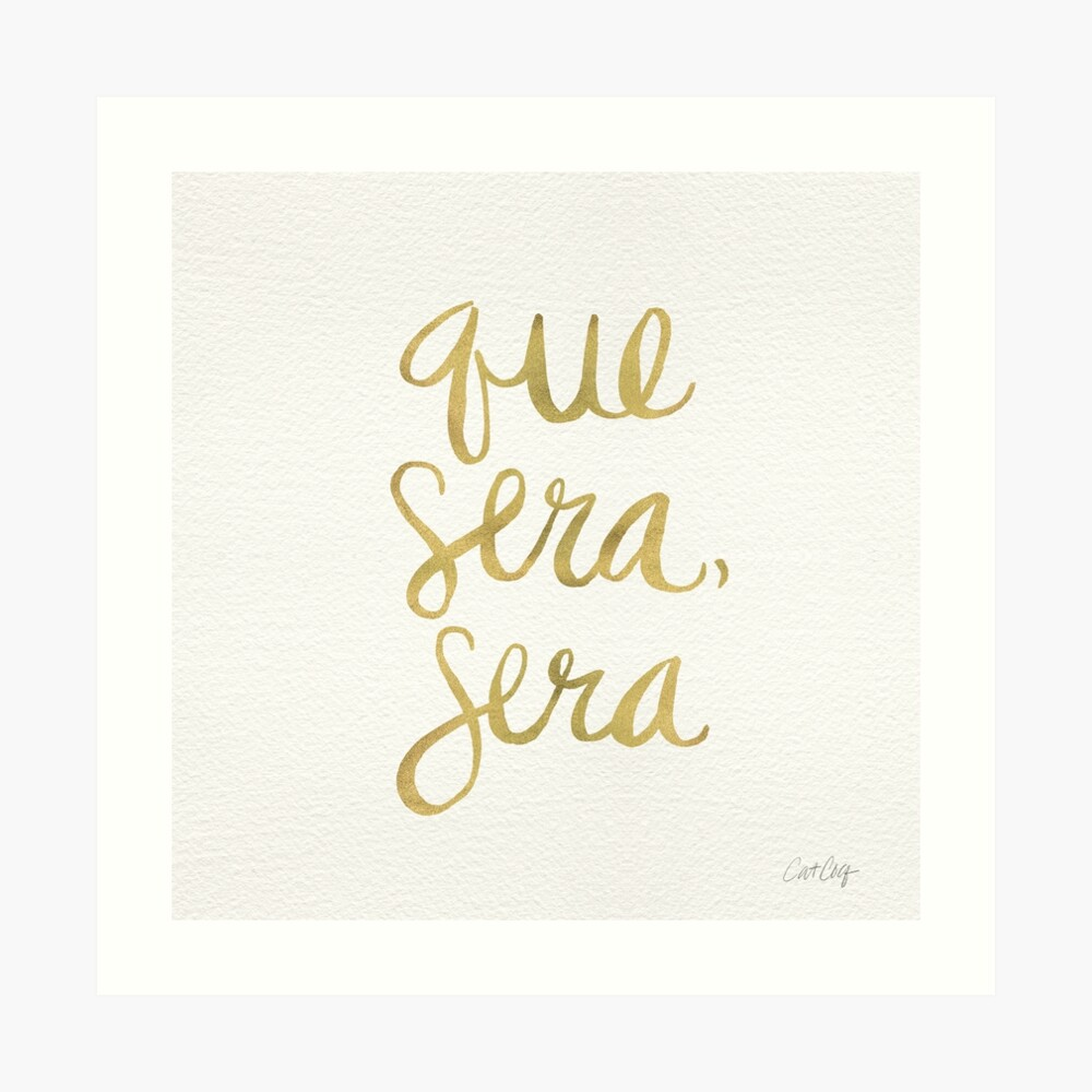 Whatever Will Be, Will Be (Gold Ink) Art Print