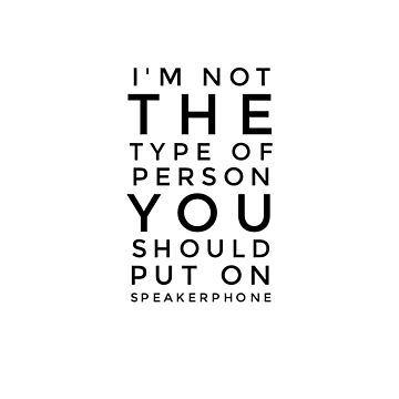 I'm not the type of person you should put on speakerphone by conchcreations