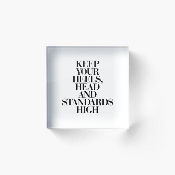 Keep Your Heels, Head and Standards High Acrylic Block