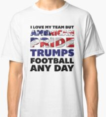 I love my team but american pride trumps football any day Classic T-Shirt c7ba3da3e