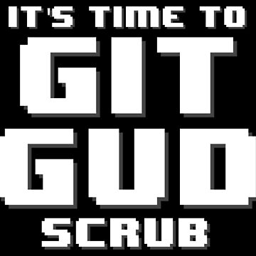 It's Time to Git Gud Scrub by AMagicalJourney