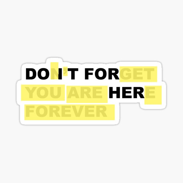 Do It For Her - Don't Forget You Are Here Forever Sticker