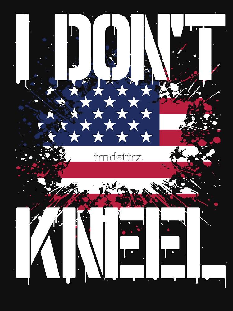 I Don't Kneel T-Shirt I Stand For The National Anthem by trndsttrz