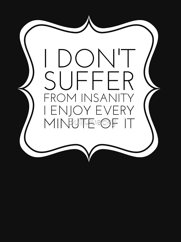 I Don't Suffer From Insanity I Enjoy Every Minute Of It - Funny Saying  by BullQuacky