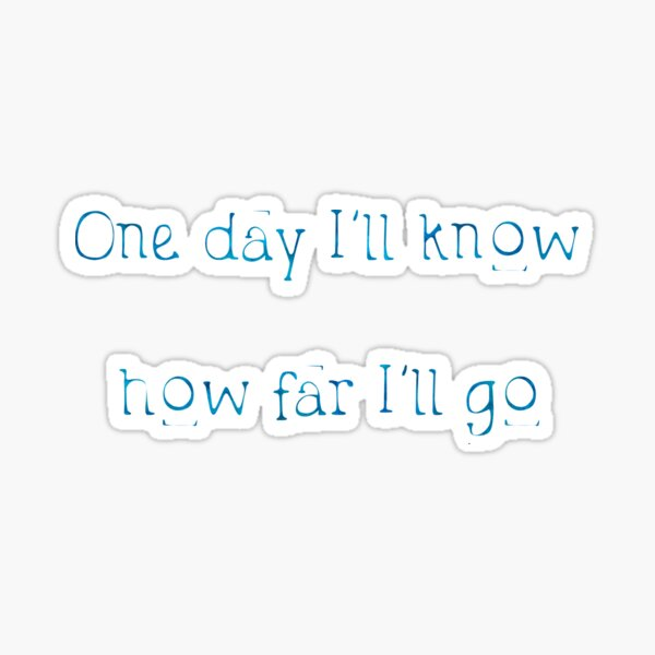 One Day I'll Know... How Far I'll Go Sticker
