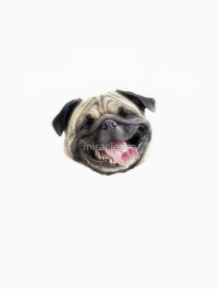 Stop Pugging Me Pug Funny Dog Gifts by miracletee