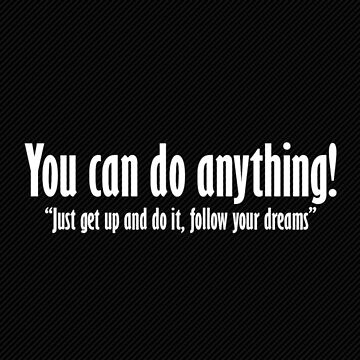 You can do anything, Just get up and follow your dreams by mydesignontrack