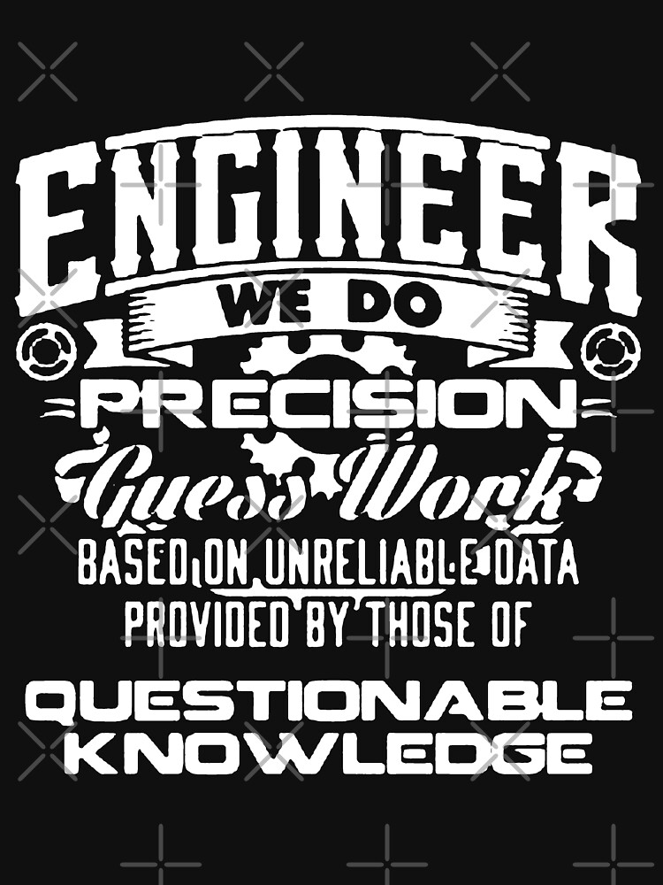 Engineer We Do Precision Gues Work Based On Unreliable Data Provided By Those Of Questionable Knowledge by The-River