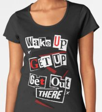 Wake Up, Get Up, Get Out There Women's Premium T-Shirt